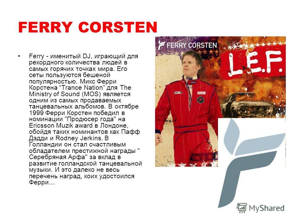 Ferry - именитый DJ, играющий для рекордного количества людей в самых горячих точках мира. Его сеты пользуются бешеной популярностью. Микс Ферри Корстена Trance Nation для The Ministry of Sound (MOS) является одним из самых продаваемых танцевальных а
