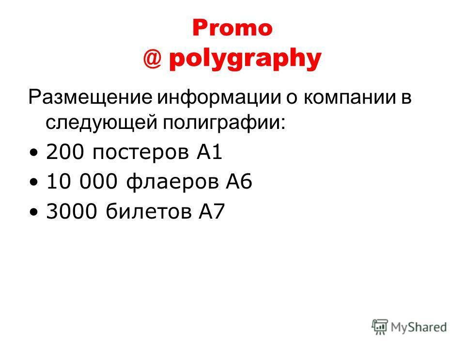 Promo @ polygraphy Размещение информации о компании в следующей полиграфии: 200 постеров А1 10 000 флаеров A6 3000 билетов A7