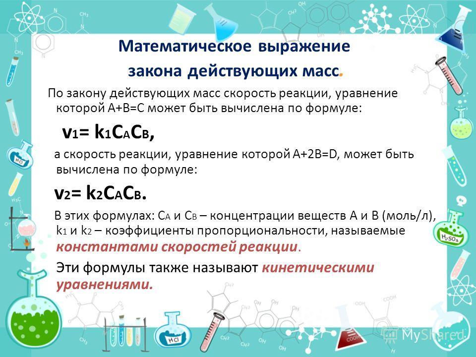 Математическое выражение закона действующих масс. По закону действующих масс скорость реакции, уравнение которой А+В=С может быть вычислена по формуле: v 1 = k 1 C A C B, а скорость реакции, уравнение которой А+2В=D, может быть вычислена по формуле: