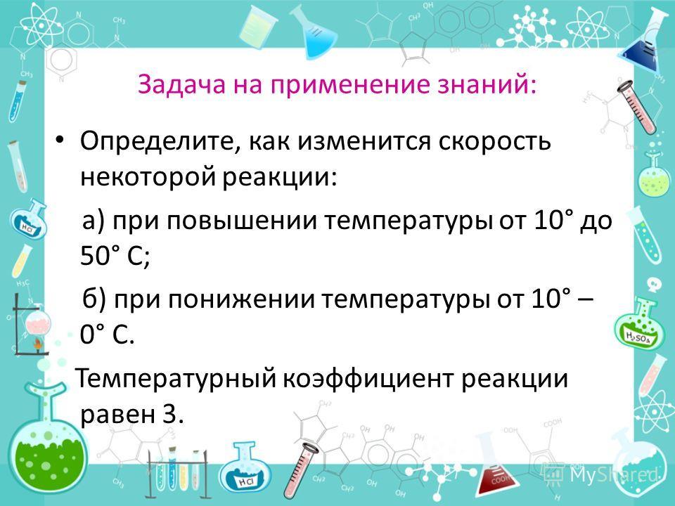 Задача на применение знаний: Определите, как изменится скорость некоторой реакции: а) при повышении температуры от 10° до 50° С; б) при понижении температуры от 10° – 0° С. Температурный коэффициент реакции равен 3.