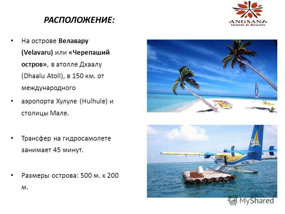 РАСПОЛОЖЕНИЕ: На острове Велавару (Velavaru) или «Черепаший остров», в атолле Дхаалу (Dhaalu Atoll), в 150 км. от международного аэропорта Хулуле (Hulhule) и столицы Мале. Трансфер на гидросамолете занимает 45 минут. Размеры острова: 500 м. x 200 м.