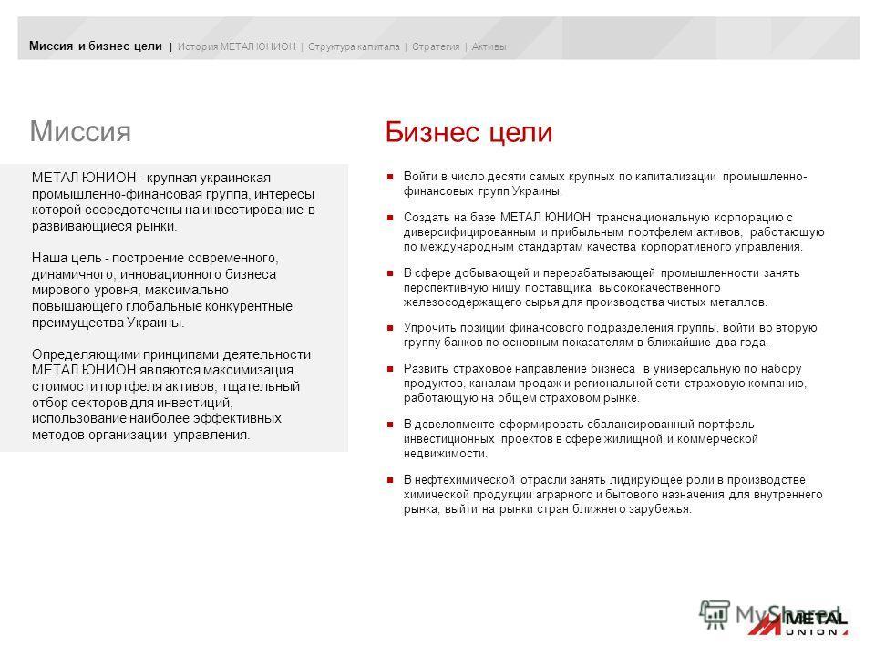 Миссия и бизнес цели | История МЕТАЛ ЮНИОН | Структура капитала | Стратегия | Активы Миссия Бизнес цели Войти в число десяти самых крупных по капитализации промышленно- финансовых групп Украины. Создать на базе МЕТАЛ ЮНИОН транснациональную корпораци