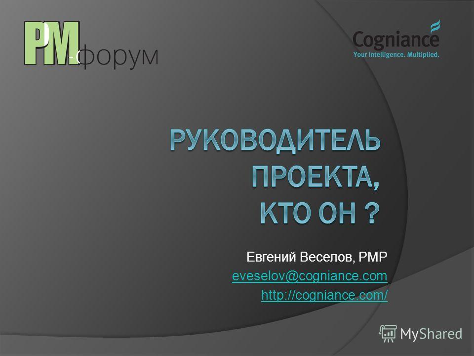 Евгений Веселов, PMP eveselov@cogniance.com http://cogniance.com/