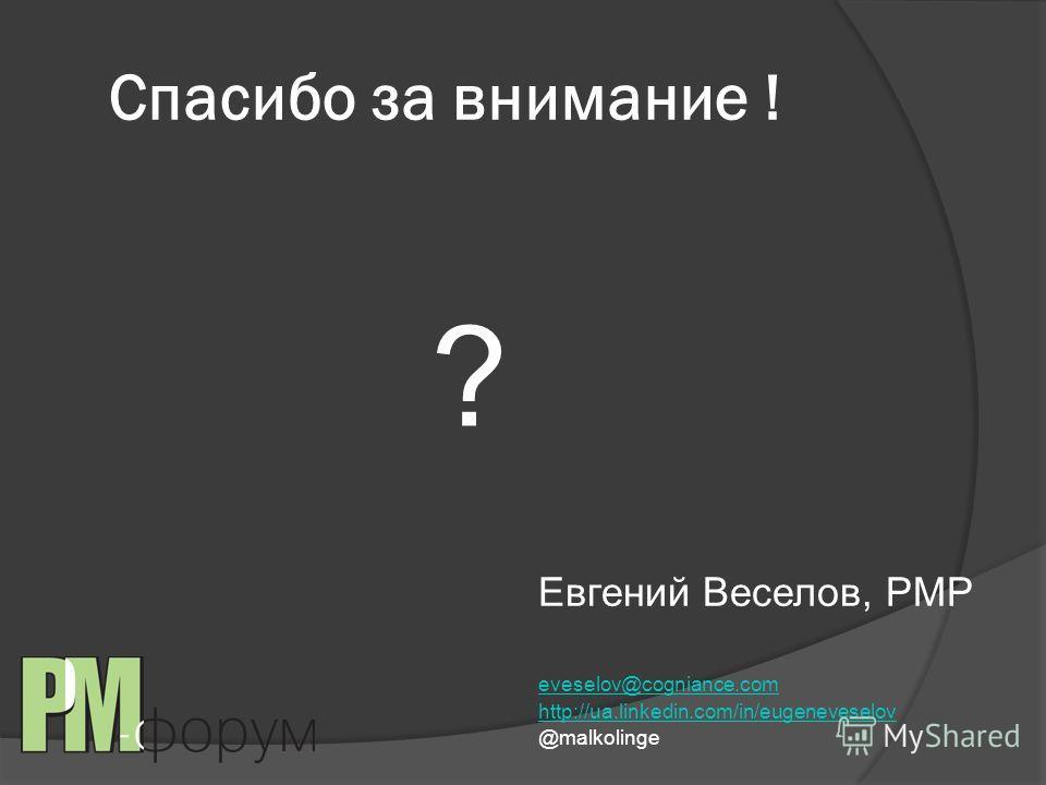 Спасибо за внимание ! ? Евгений Веселов, PMP eveselov@cogniance.com http://ua.linkedin.com/in/eugeneveselov @malkolinge