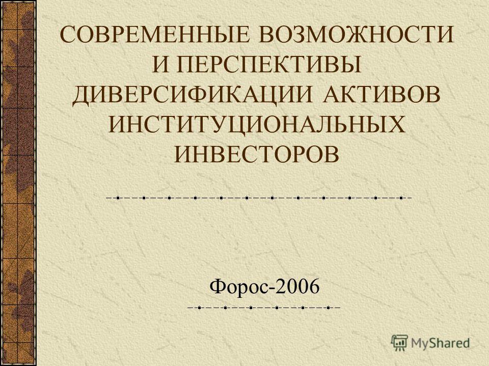 СОВРЕМЕННЫЕ ВОЗМОЖНОСТИ И ПЕРСПЕКТИВЫ ДИВЕРСИФИКАЦИИ АКТИВОВ ИНСТИТУЦИОНАЛЬНЫХ ИНВЕСТОРОВ Форос-2006