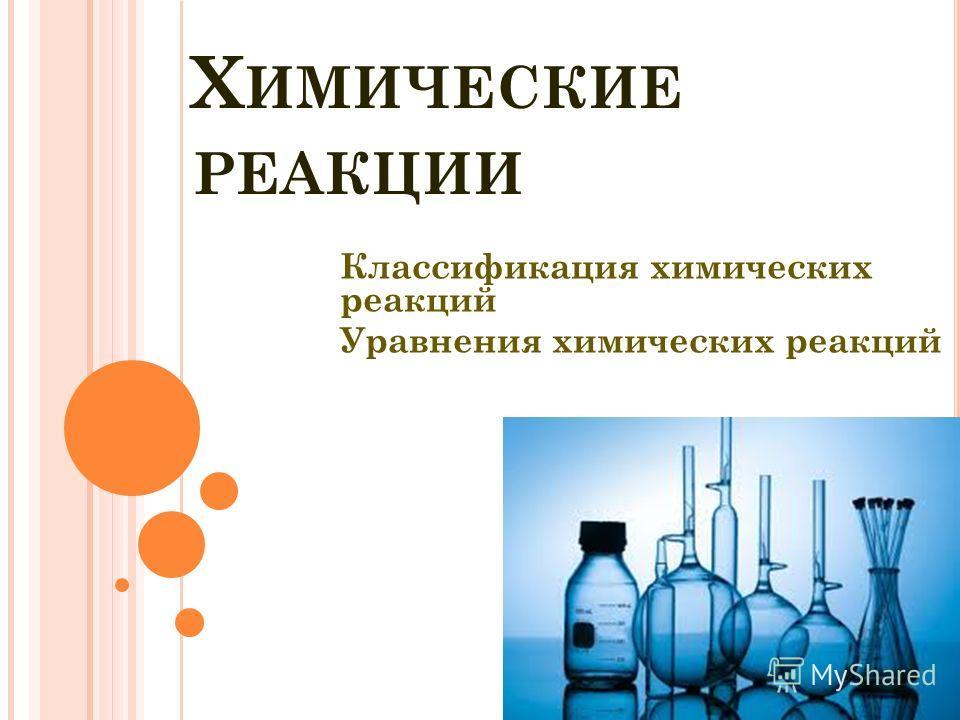 Х ИМИЧЕСКИЕ РЕАКЦИИ Классификация химических реакций Уравнения химических реакций
