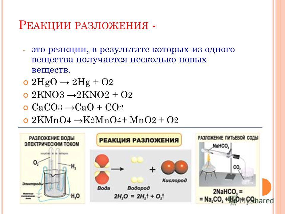 Р ЕАКЦИИ РАЗЛОЖЕНИЯ - - это реакции, в результате которых из одного вещества получается несколько новых веществ. 2HgO 2Hg + O 2 2КNO3 2KNO2 + O 2 CaCO 3 CaO + CO 2 2KMnO 4 K 2 MnO 4 + MnO 2 + O 2
