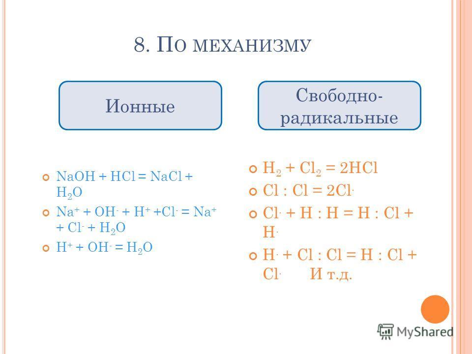 8. П О МЕХАНИЗМУ NaOH + HCl = NaCl + H 2 O Na + + OH - + H + +Cl - = Na + + Cl - + H 2 O H + + OH - = H 2 O H 2 + Cl 2 = 2HCl Cl : Cl = 2Cl. Cl. + H : H = H : Cl + H. H. + Cl : Cl = H : Cl + Cl. И т.д. Свободно- радикальные Ионные