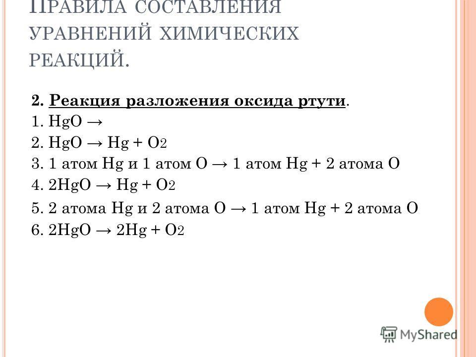 П РАВИЛА СОСТАВЛЕНИЯ УРАВНЕНИЙ ХИМИЧЕСКИХ РЕАКЦИЙ. 2. Р еакция разложения оксида ртути. 1. HgO 2. HgO Hg + O 2 3. 1 атом Нg и 1 атом О 1 атом Нg + 2 атома О 4. 2HgO Hg + O 2 5. 2 атома Нg и 2 атома О 1 атом Нg + 2 атома О 6. 2HgO 2Hg + O 2