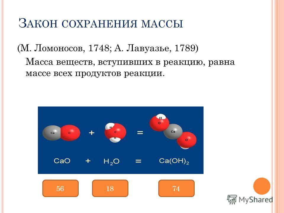 З АКОН СОХРАНЕНИЯ МАССЫ (М. Ломоносов, 1748; А. Лавуазье, 1789) Масса веществ, вступивших в реакцию, равна массе всех продуктов реакции. 561874