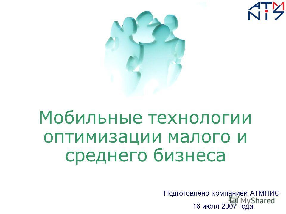 Мобильные технологии оптимизации малого и среднего бизнеса Подготовлено компанией АТМНИС 16 июля 2007 года