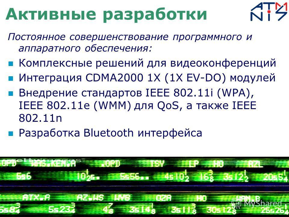 Активные разработки Постоянное совершенствование программного и аппаратного обеспечения: Комплексные решений для видеоконференций Интеграция CDMA2000 1Х (1X EV-DO) модулей Внедрение стандартов IEEE 802.11i (WPA), IEEE 802.11e (WMM) для QoS, а также I