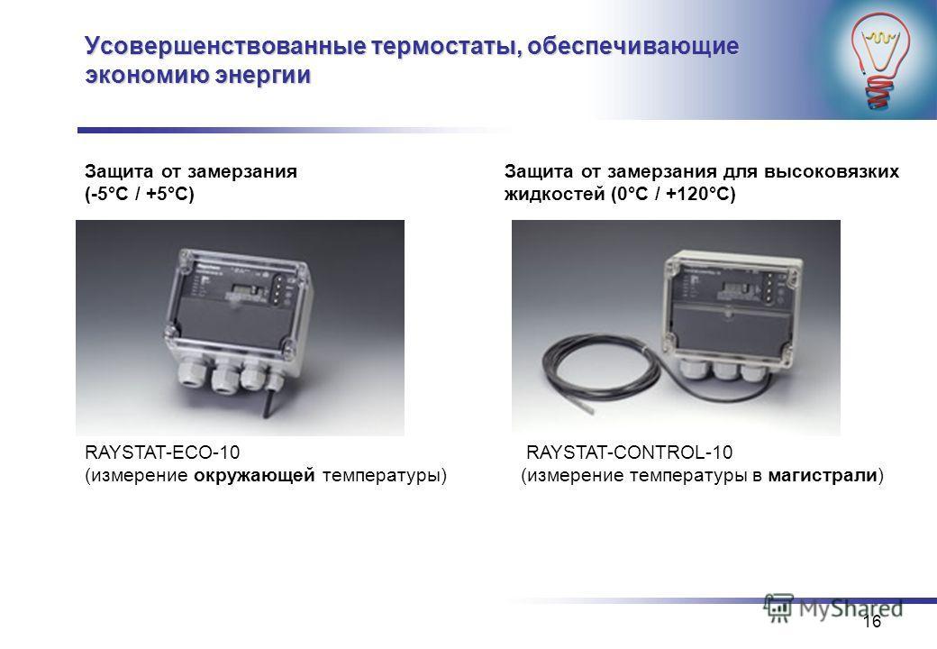16 Усовершенствованные термостаты, обеспечивающие экономию энергии Защита от замерзания (-5°C / +5°C) Защита от замерзания для высоковязких жидкостей (0°C / +120°C) RAYSTAT-CONTROL-10 (измерение температуры в магистрали) RAYSTAT-ECO-10 (измерение окр