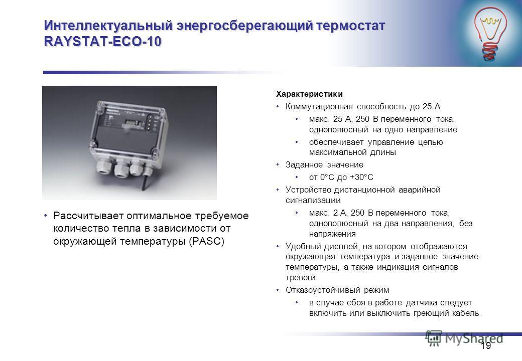 19 Интеллектуальный энергосберегающий термостат RAYSTAT-ECO-10 Рассчитывает оптимальное требуемое количество тепла в зависимости от окружающей температуры (PASC) Характеристики Коммутационная способность до 25 А макс. 25 A, 250 В переменного тока, од