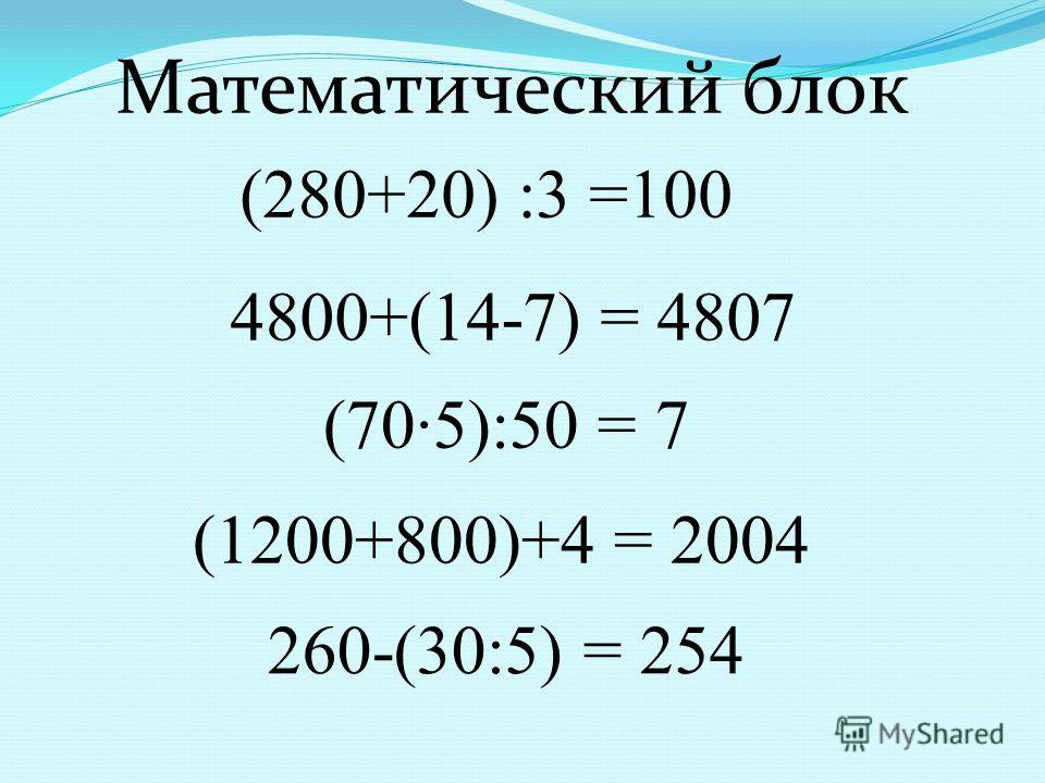 (280+20) :3 =100 4800+(14-7) = 4807 (705):50 = 7 (1200+800)+4 = 2004 260-(30:5) = 254 Математический блок