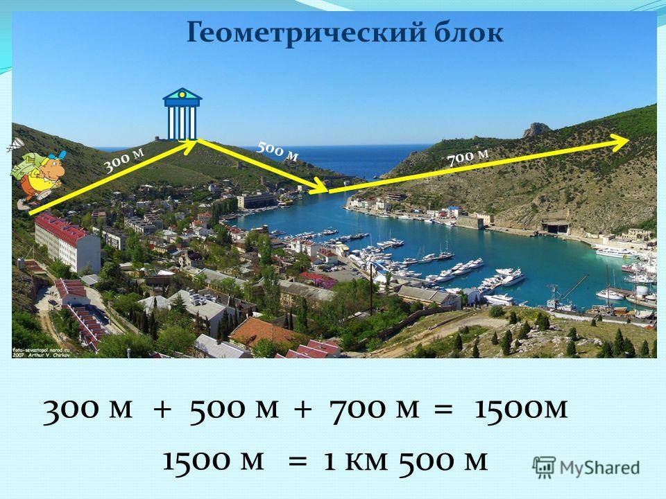 300 м 500 м 700 м 300 м+500 м+700 м=1500м = 1 км 500 м Геометрический блок