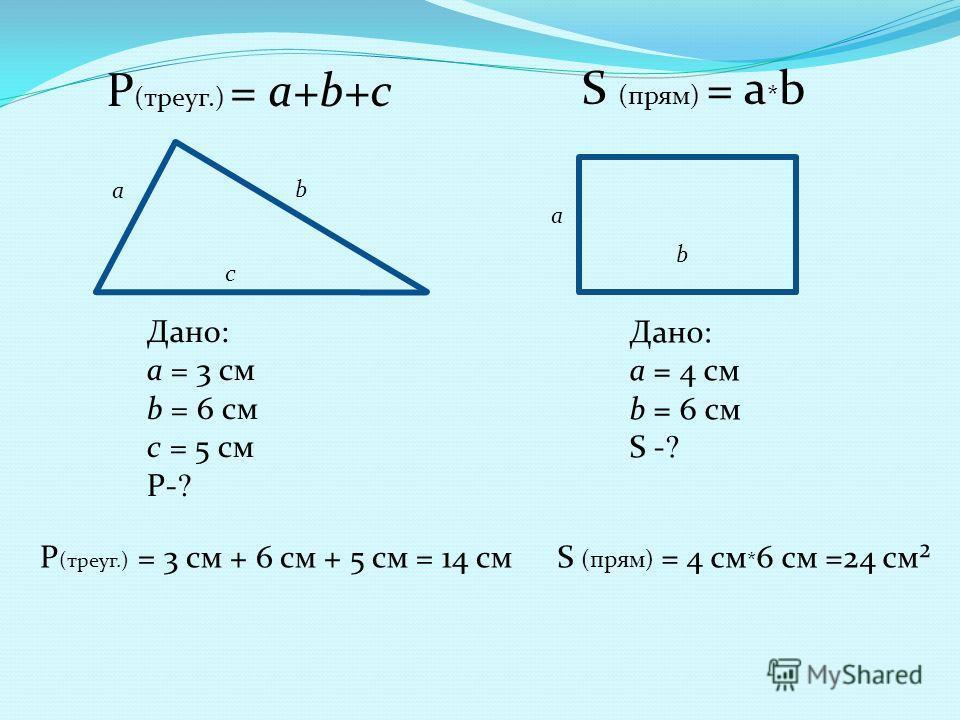 a b c Дано: а = 3 см b = 6 см с = 5 см Р- ? Р (треуг.) = а+b+c Р (треуг.) = 3 см + 6 см + 5 см = 14 см a b Дано: а = 4 см b = 6 см S - ? S (прям) = a * b S (прям) = 4 cм * 6 см =24 см²