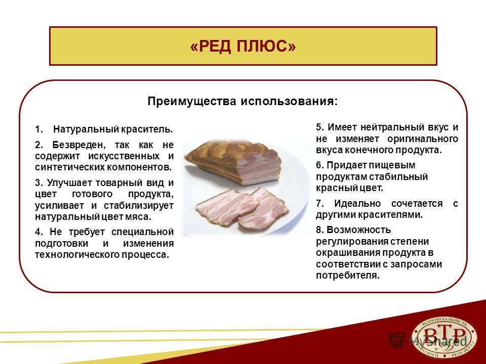 «РЕД ПЛЮС» Преимущества использования: 1. Натуральный краситель. 2. Безвреден, так как не содержит искусственных и синтетических компонентов. 3. Улучшает товарный вид и цвет готового продукта, усиливает и стабилизирует натуральный цвет мяса. 4. Не тр