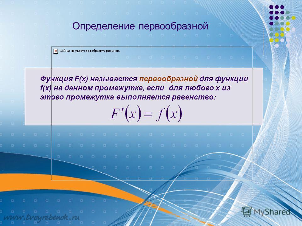 Определение первообразной Функция F(x) называется первообразной для функции f(x) на данном промежутке, если для любого х из этого промежутка выполняется равенство: