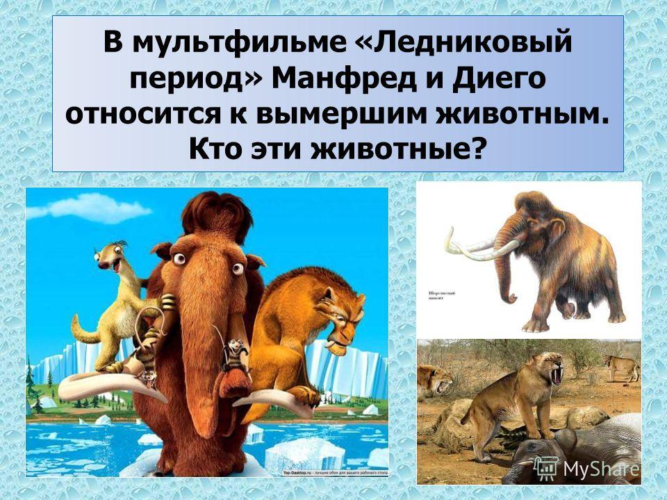 В мультфильме «Ледниковый период» Манфред и Диего относится к вымершим животным. Кто эти животные?