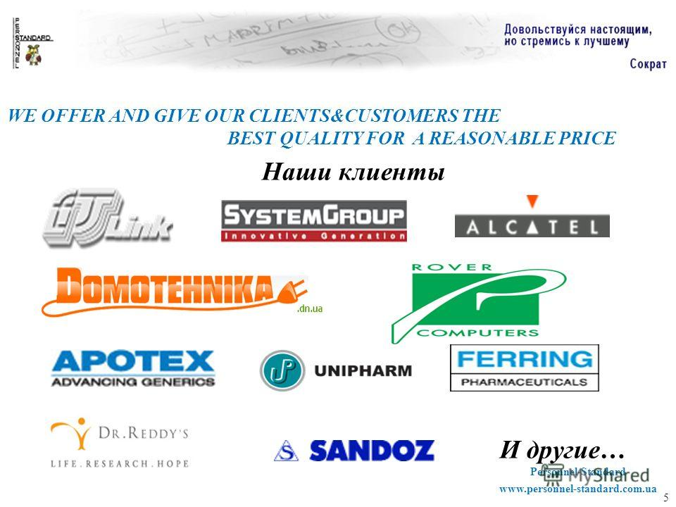5 WE OFFER AND GIVE OUR CLIENTS&CUSTOMERS THE BEST QUALITY FOR A REASONABLE PRICE Наши клиенты Personnel-Standardwww.personnel-standard.com.ua И другие…