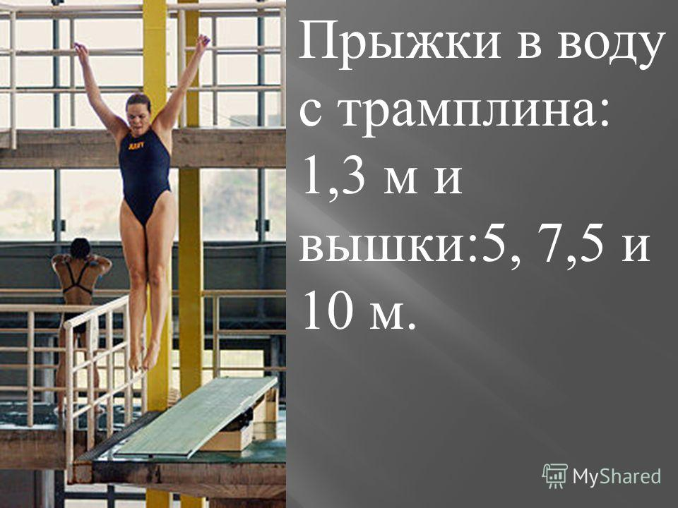 Прыжки в воду с трамплина : 1,3 м и вышки :5, 7,5 и 10 м.