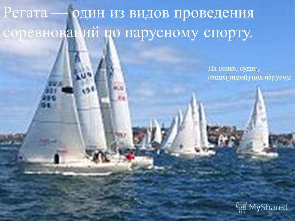 Регата один из видов проведения соревнований по парусному спорту. На лодке, судне, санях ( зимой ) под парусом