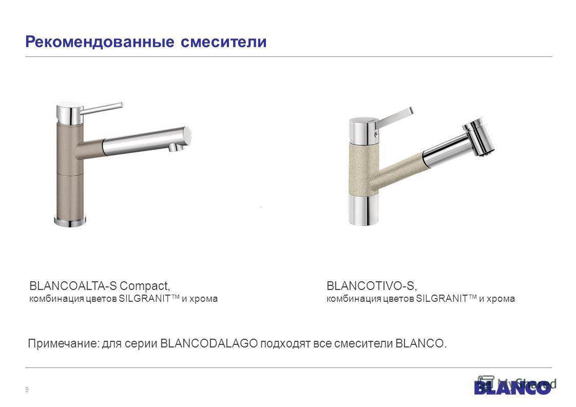 9 Рекомендованные смесители Примечание: для серии BLANCODALAGO подходят все смесители BLANCO. BLANCOALTA-S Compact, комбинация цветов SILGRANIT и хрома BLANCOTIVO-S, комбинация цветов SILGRANIT и хрома