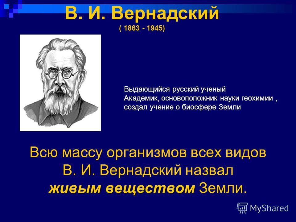 живым веществом Всю массу организмов всех видов В. И. Вернадский назвал живым веществом Земли. Выдающийся русский ученый Академик, основоположник науки геохимии, создал учение о биосфере Земли В. И. Вернадский ( 1863 - 1945)