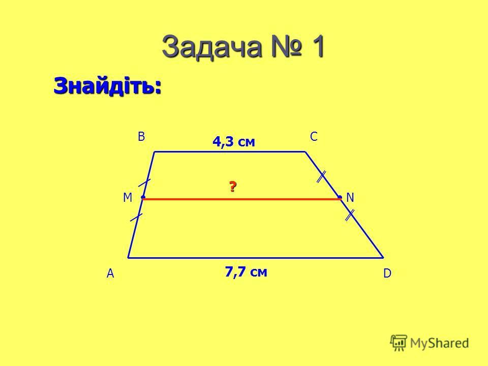 Задача 1 4,3 см 7,7 см ? Знайдіть: AD BC MN