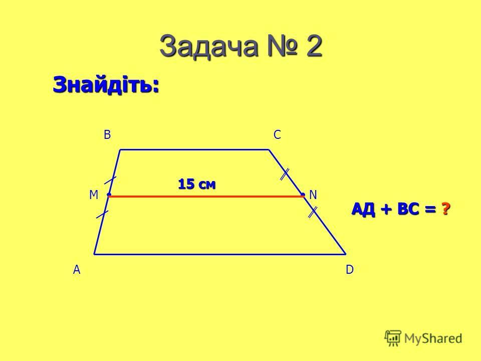 Задача 2 15 см АД + ВС = ? Знайдіть: AD BC MN