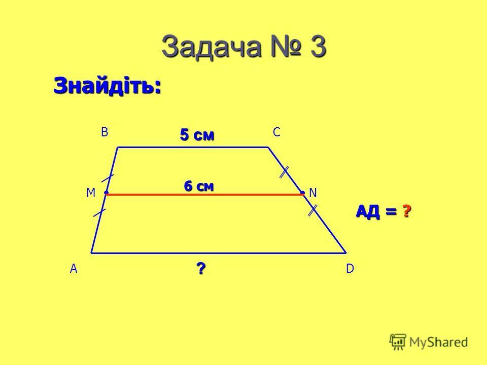 Задача 3 6 см АД = ? Знайдіть: 5 см ? AD BC MN