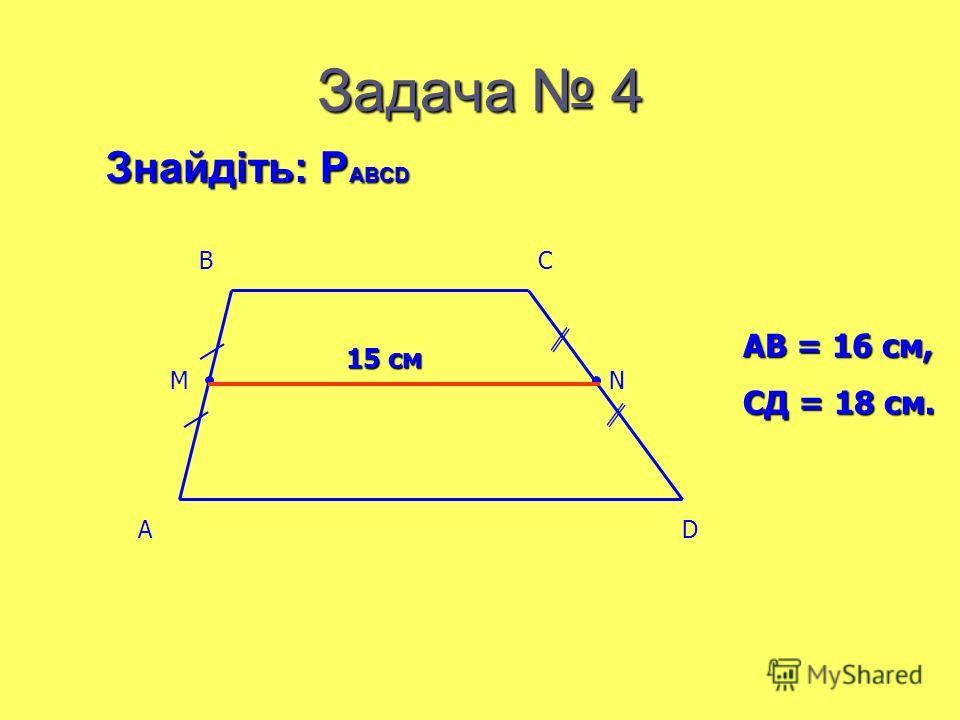Задача 4 АВ = 16 см, СД = 18 см. Знайдіть: Р ABCD 15 см AD BC MN