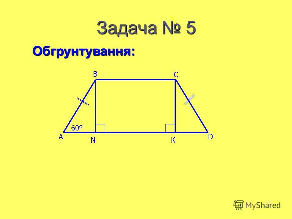 Задача 5 A B C D NК 60º Обгрунтування: