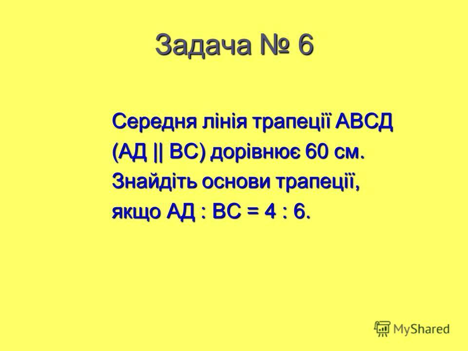 Задача 6 Середня лінія трапеції АВСД Середня лінія трапеції АВСД (АД || ВС) дорівнює 60 см. (АД || ВС) дорівнює 60 см. Знайдіть основи трапеції, Знайдіть основи трапеції, якщо АД : ВС = 4 : 6. якщо АД : ВС = 4 : 6.