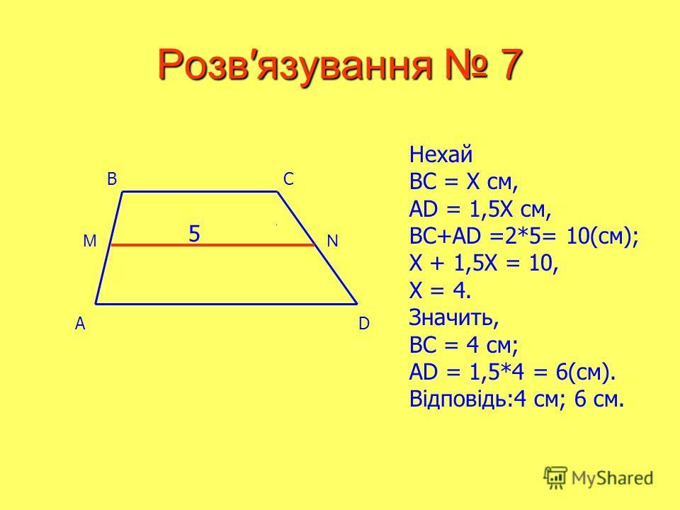 Розвязування 7 Нехай BC = Х см, AD = 1,5X см, BC+AD =2*5= 10(см); X + 1,5X = 10, X = 4. Значить, BC = 4 см; AD = 1,5*4 = 6(см). Відповідь:4 см; 6 см. AD BC 5 MN