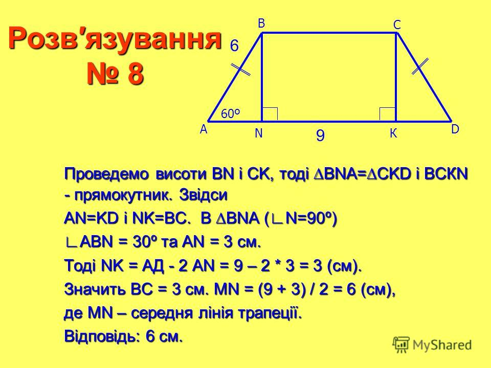 NК Розвязування 8 6 Проведемо висоти ВN і CK, тоді BNA=CKD і ВСКN - прямокутник. Звідси Проведемо висоти ВN і CK, тоді BNA=CKD і ВСКN - прямокутник. Звідси АN=KD і NK=ВC. В BNA (N=90º) АN=KD і NK=ВC. В BNA (N=90º) АВN = 30º та АN = 3 см. АВN = 30º та