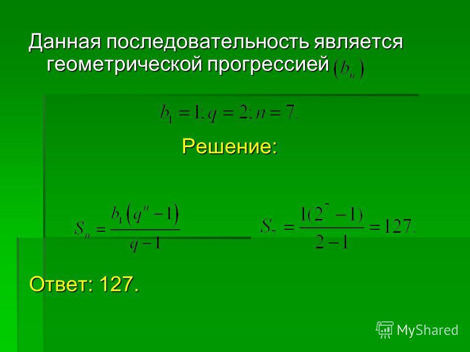 Данная последовательность является геометрической прогрессией Решение: Ответ: 127.