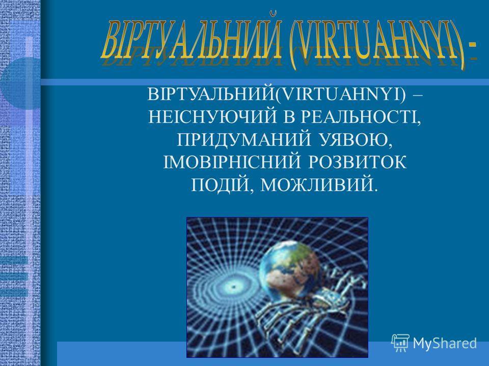 ВІРТУАЛЬНИЙ(VIRTUAHNYI) – НЕІСНУЮЧИЙ В РЕАЛЬНОСТІ, ПРИДУМАНИЙ УЯВОЮ, ІМОВІРНІСНИЙ РОЗВИТОК ПОДІЙ, МОЖЛИВИЙ.
