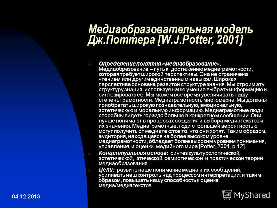 04.12.20135 Медиаобразовательная модель Дж.Поттера [W.J.Potter, 2001] Определение понятия «медиаобразование». Медиаобразование – путь к достижению медиаграмотности, которая требует широкой перспективы. Она не ограничена чтением или другим единственны