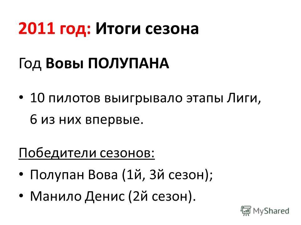 2011 год: Итоги сезона Год Вовы ПОЛУПАНА 10 пилотов выигрывало этапы Лиги, 6 из них впервые. Победители сезонов: Полупан Вова (1й, 3й сезон); Манило Денис (2й сезон).