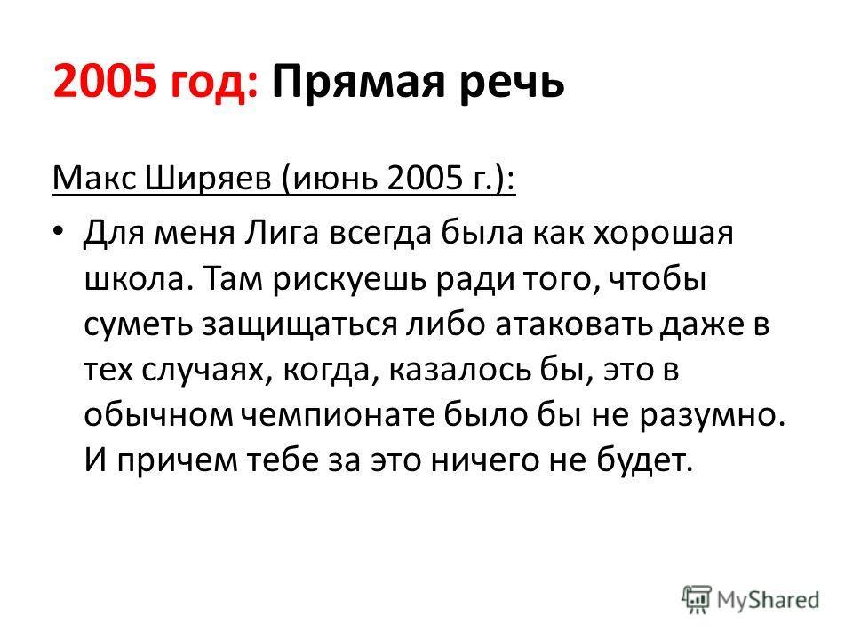 2005 год: Прямая речь Макс Ширяев (июнь 2005 г.): Для меня Лига всегда была как хорошая школа. Там рискуешь ради того, чтобы суметь защищаться либо атаковать даже в тех случаях, когда, казалось бы, это в обычном чемпионате было бы не разумно. И приче