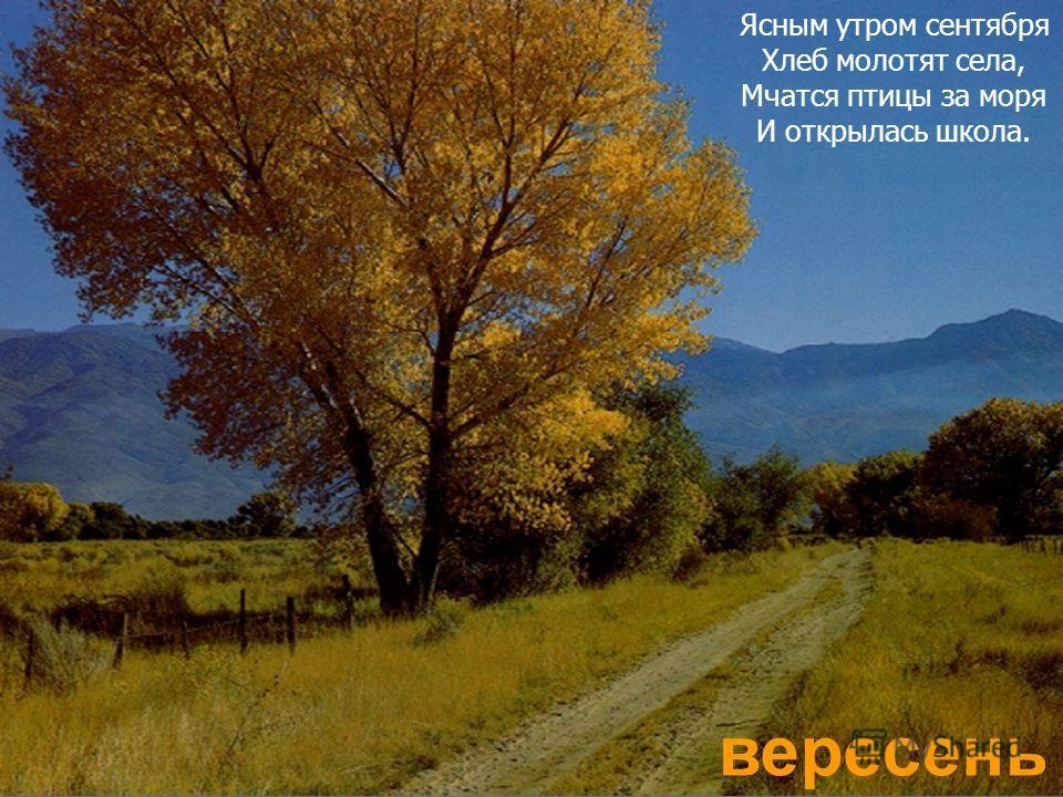 вересень Ясным утром сентября Хлеб молотят села, Мчатся птицы за моря И открылась школа.