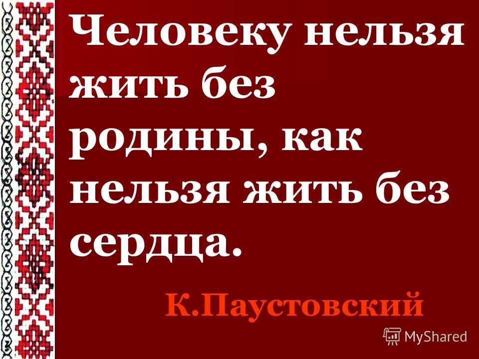 Человеку нельзя жить без родины, как нельзя жить без сердца. К.Паустовский