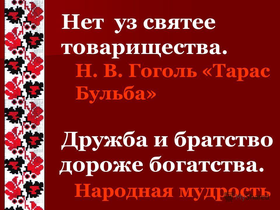 Нет уз святее товарищества. Н. В. Гоголь «Тарас Бульба» Дружба и братство дороже богатства. Народная мудрость