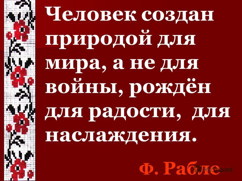 Человек создан природой для мира, а не для войны, рождён для радости, для наслаждения. Ф. Рабле