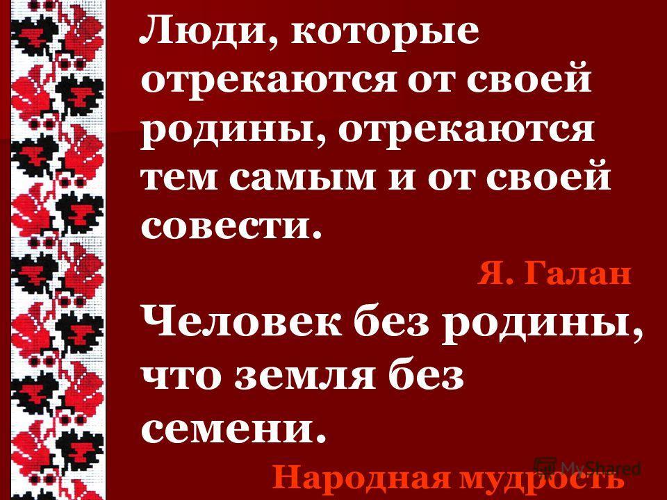 Люди, которые отрекаются от своей родины, отрекаются тем самым и от своей совести. Я. Галан Человек без родины, что земля без семени. Народная мудрость