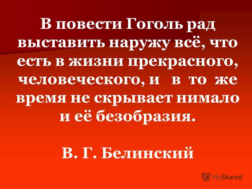 В повести Гоголь рад выставить наружу всё, что есть в жизни прекрасного, человеческого, и в то же время не скрывает нимало и её безобразия. В. Г. Белинский