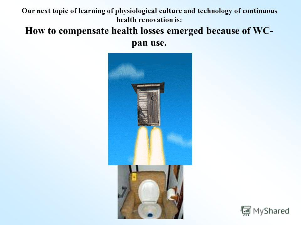 Our next topic of learning of physiological culture and technology of continuous health renovation is: How to compensate health losses emerged because of WC- pan use.