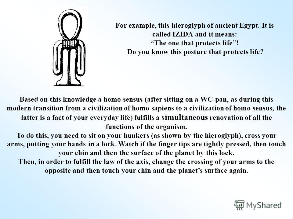 For example, this hieroglyph of ancient Egypt. It is called IZIDA and it means: The one that protects life! Do you know this posture that protects life? Based on this knowledge a homo sensus (after sitting on a WC-pan, as during this modern transitio
